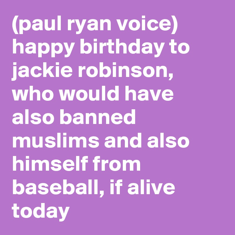 (paul ryan voice) happy birthday to jackie robinson, who would have also banned muslims and also himself from baseball, if alive today