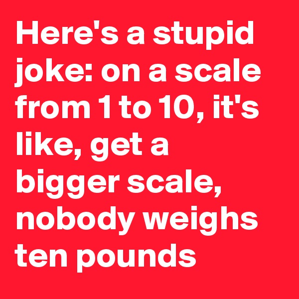 Here's a stupid joke: on a scale from 1 to 10, it's like, get a bigger scale, nobody weighs ten pounds