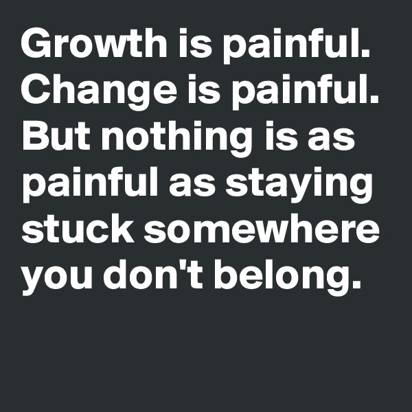 Growth is painful. Change is painful. But nothing is as painful as staying stuck somewhere you don't belong.