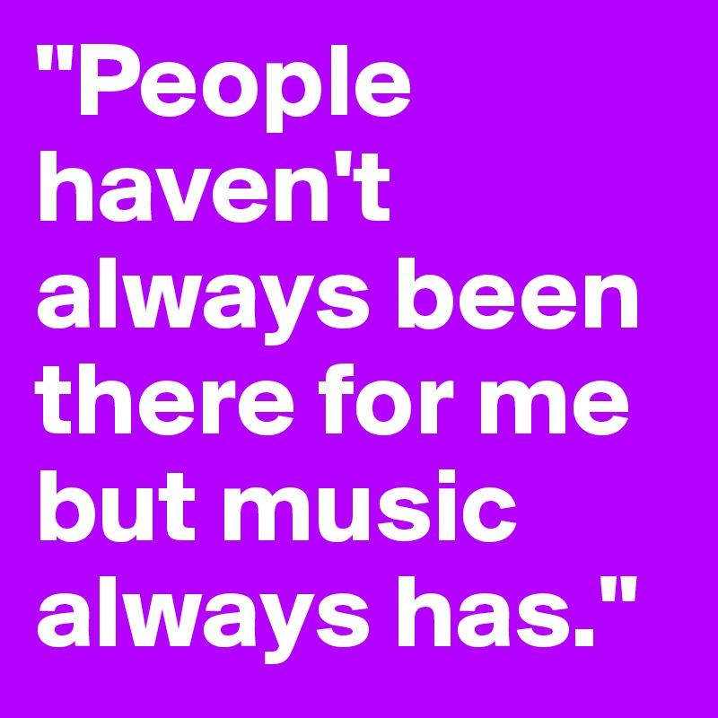 """""""People haven't always been there for me but music always has."""""""