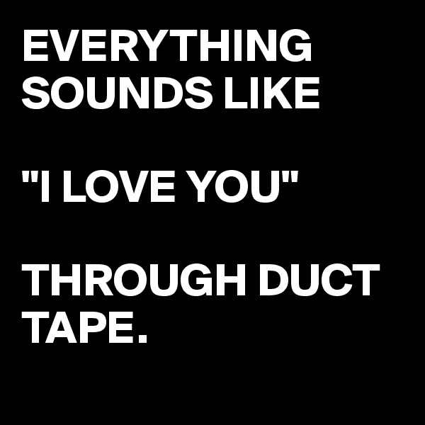 """EVERYTHING SOUNDS LIKE   """"I LOVE YOU""""  THROUGH DUCT TAPE."""