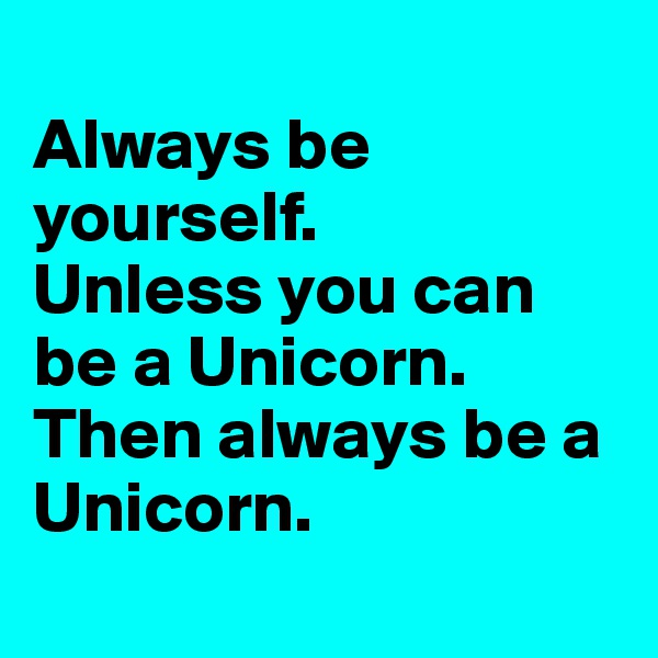 Always be yourself.  Unless you can be a Unicorn. Then always be a Unicorn.