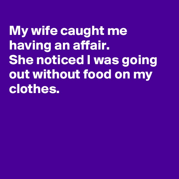 My wife caught me having an affair. She noticed I was going out without food on my clothes.