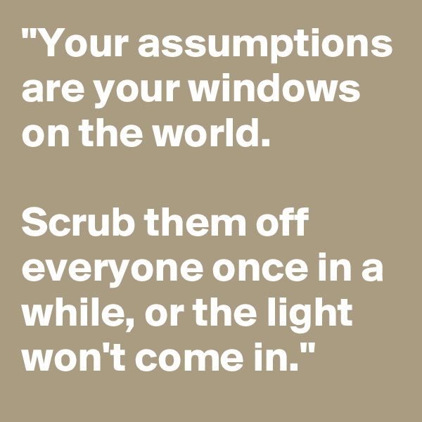 """""""Your assumptions are your windows on the world.   Scrub them off everyone once in a while, or the light won't come in."""""""