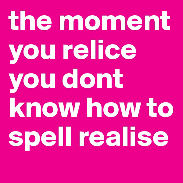 the moment you relice you dont know how to spell realise