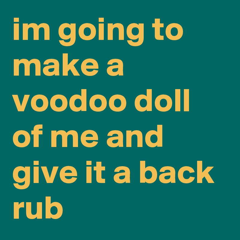 im going to make a voodoo doll of me and give it a back rub