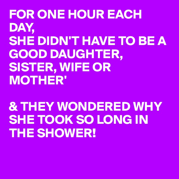 FOR ONE HOUR EACH DAY,  SHE DIDN'T HAVE TO BE A GOOD DAUGHTER, SISTER, WIFE OR MOTHER'  & THEY WONDERED WHY SHE TOOK SO LONG IN THE SHOWER!