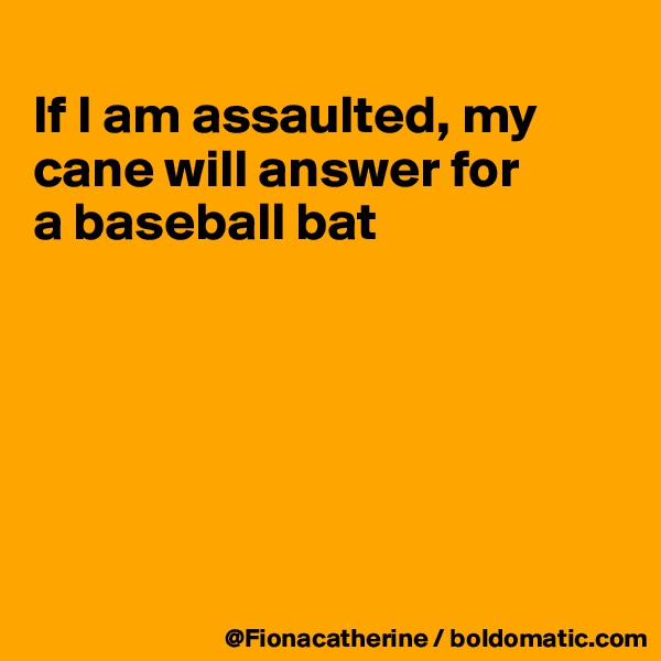 If I am assaulted, my cane will answer for a baseball bat