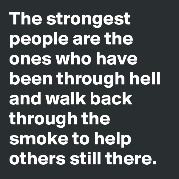 The strongest people are the ones who have been through hell and walk back through the smoke to help others still there.