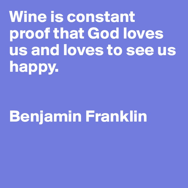 Wine is constant proof that God loves us and loves to see us happy.   Benjamin Franklin