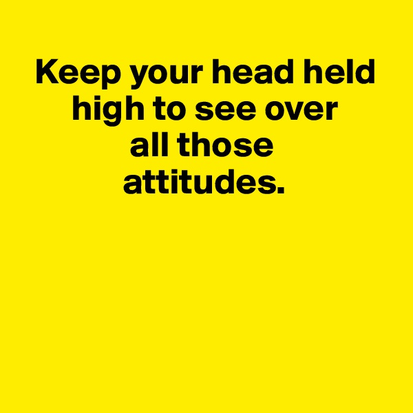 Keep your head held           high to see over                 all those                   attitudes.