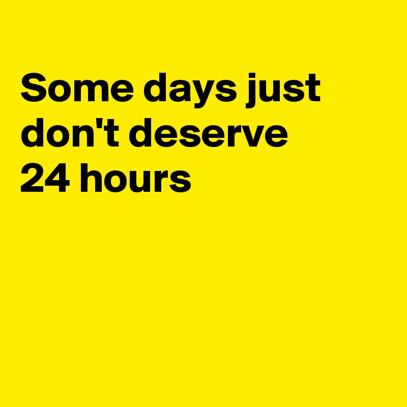 Some days just don't deserve  24 hours
