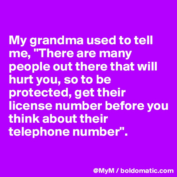 "My grandma used to tell me, ""There are many people out there that will hurt you, so to be protected, get their license number before you think about their telephone number""."