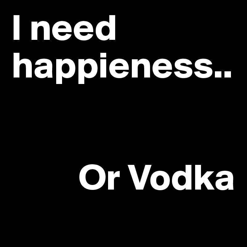 I need happieness..            Or Vodka