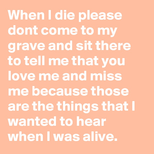 When I die please dont come to my grave and sit there to tell me that you love me and miss me because those are the things that I wanted to hear when I was alive.