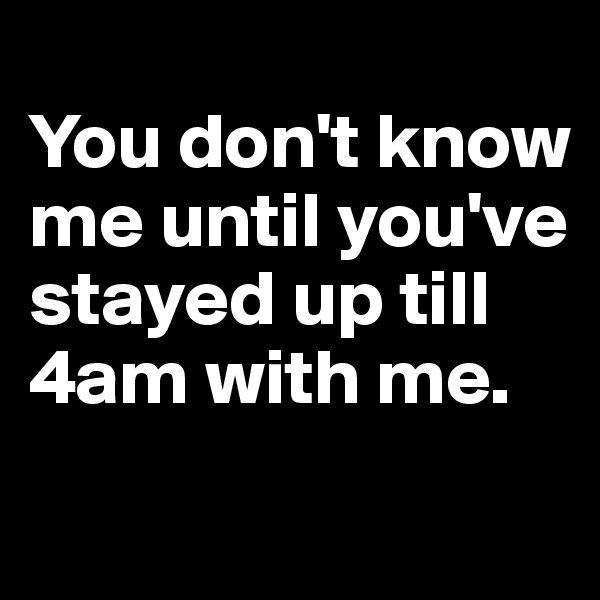 You don't know me until you've stayed up till 4am with me.