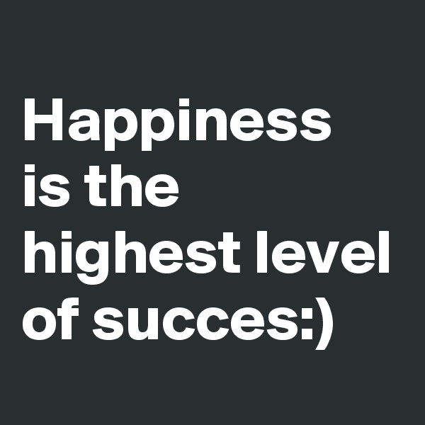 Happiness is the highest level of succes:)
