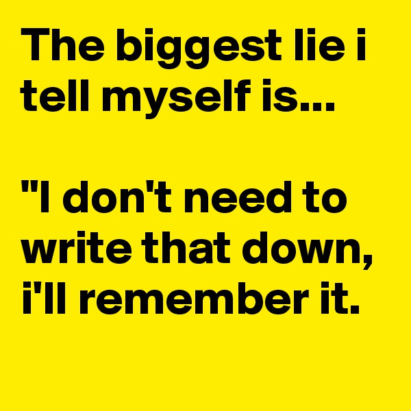 """The biggest lie i tell myself is...  """"I don't need to write that down, i'll remember it."""