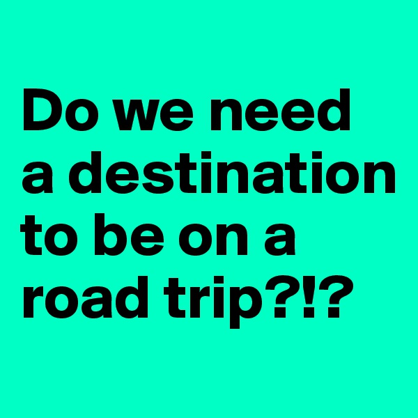 Do we need a destination to be on a road trip?!?