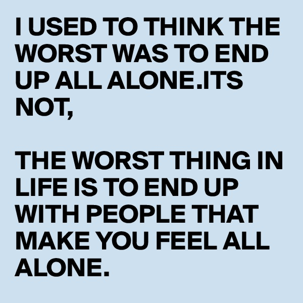 I USED TO THINK THE WORST WAS TO END UP ALL ALONE.ITS NOT,  THE WORST THING IN LIFE IS TO END UP WITH PEOPLE THAT MAKE YOU FEEL ALL ALONE.