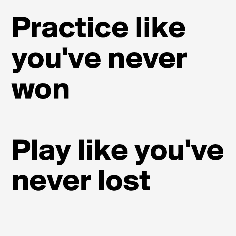 Practice like you've never won  Play like you've never lost