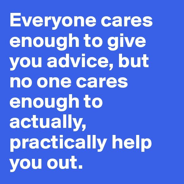 Everyone cares enough to give you advice, but no one cares enough to actually, practically help you out.