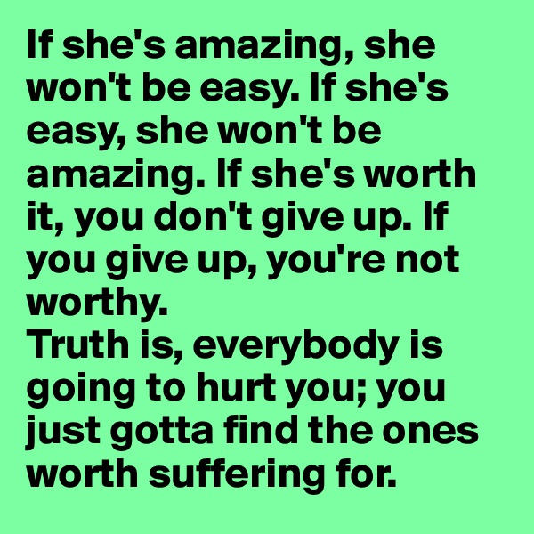 If she's amazing, she won't be easy. If she's easy, she won't be amazing. If she's worth it, you don't give up. If you give up, you're not worthy. Truth is, everybody is going to hurt you; you just gotta find the ones worth suffering for.