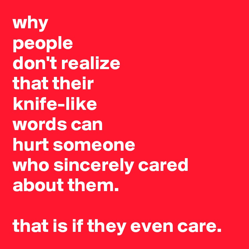 why people don't realize that their knife-like  words can hurt someone who sincerely cared about them.  that is if they even care.