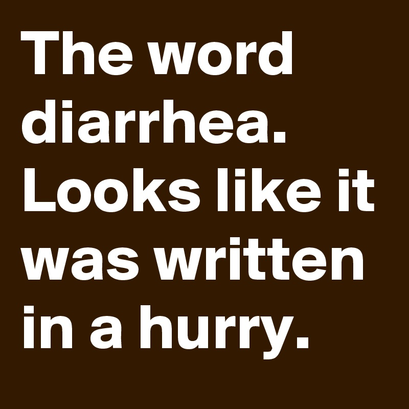 The word diarrhea. Looks like it was written in a hurry.