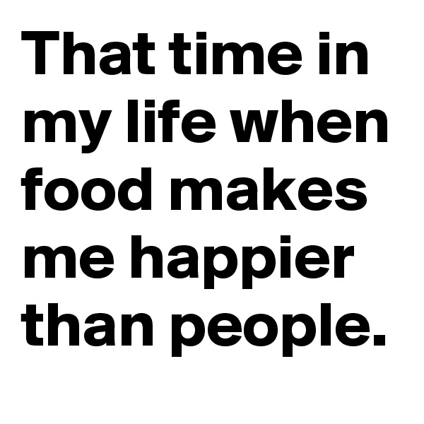 That time in my life when food makes me happier than people.