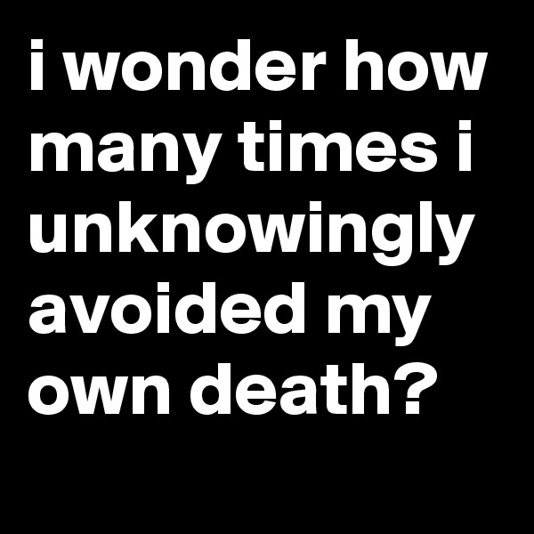 i wonder how many times i unknowingly avoided my own death?