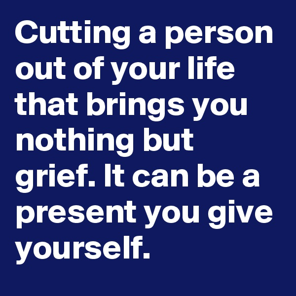 Cutting a person out of your life that brings you nothing but grief. It can be a present you give yourself.