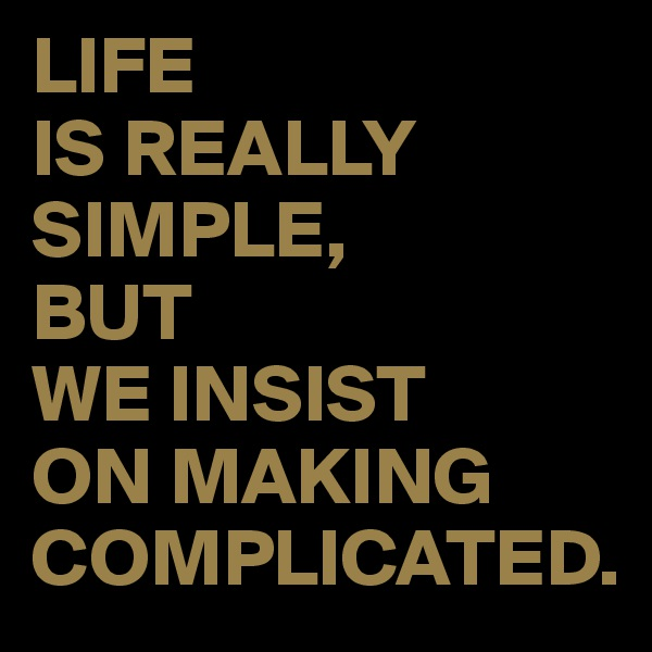 LIFE  IS REALLY SIMPLE, BUT  WE INSIST  ON MAKING COMPLICATED.