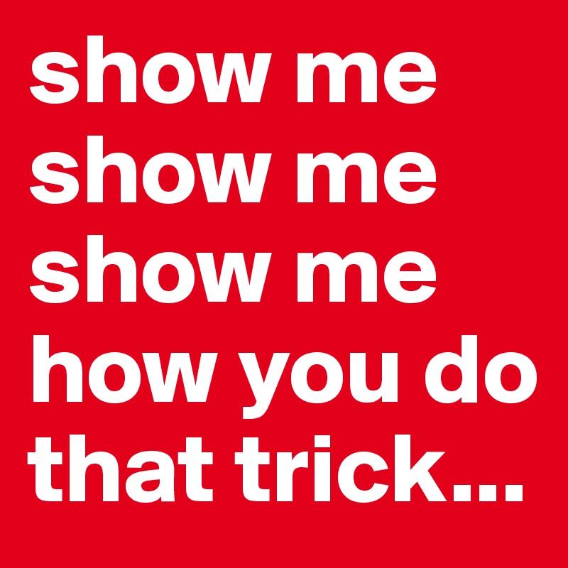 show me show me show me how you do that trick...