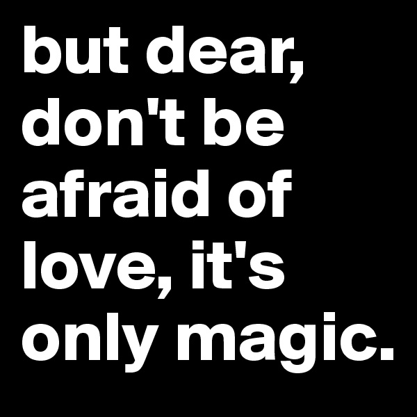 but dear, don't be afraid of love, it's only magic.