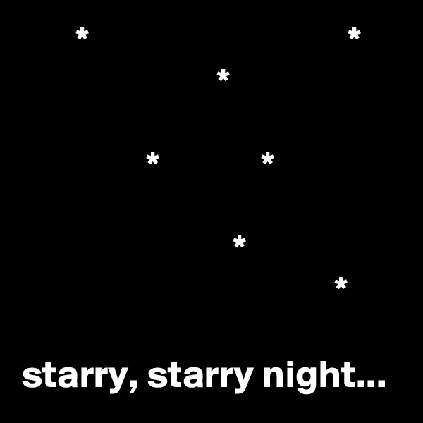 *                                 *                          *                  *             *                             *                                         *  starry, starry night...