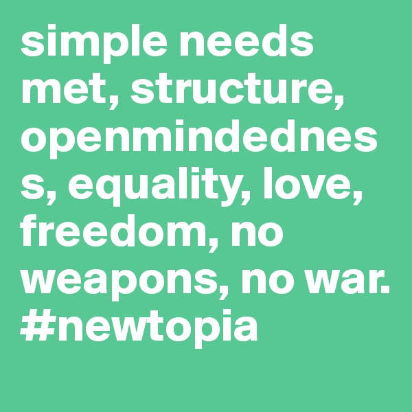 simple needs met, structure, openmindedness, equality, love, freedom, no weapons, no war. #newtopia
