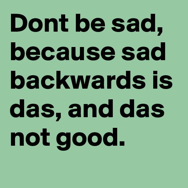 Dont be sad, because sad backwards is das, and das not good.
