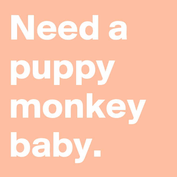 Need a puppy monkey baby.