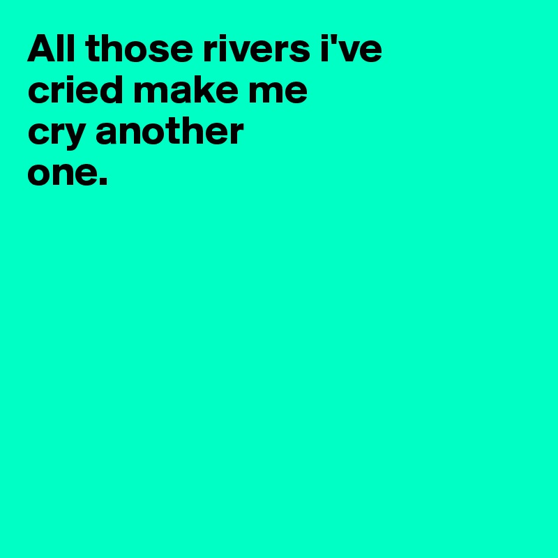 All those rivers i've  cried make me  cry another  one.