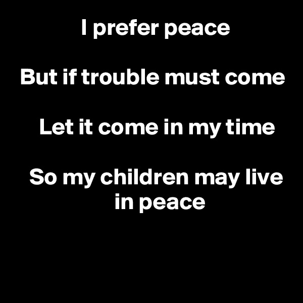 I prefer peace   But if trouble must come       Let it come in my time     So my children may live                      in peace