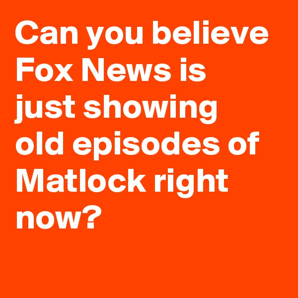 Can you believe Fox News is just showing old episodes of Matlock right now?