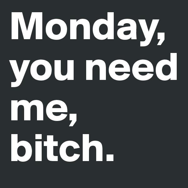 Monday, you need me, bitch.