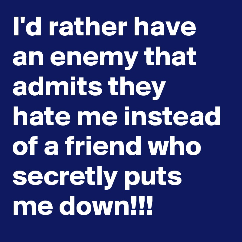 I'd rather have an enemy that admits they hate me instead of a friend who secretly puts me down!!!