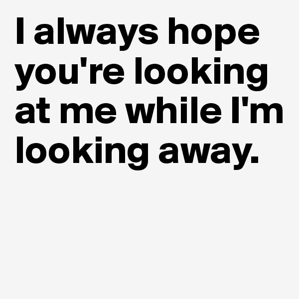 I always hope you're looking at me while I'm looking away.