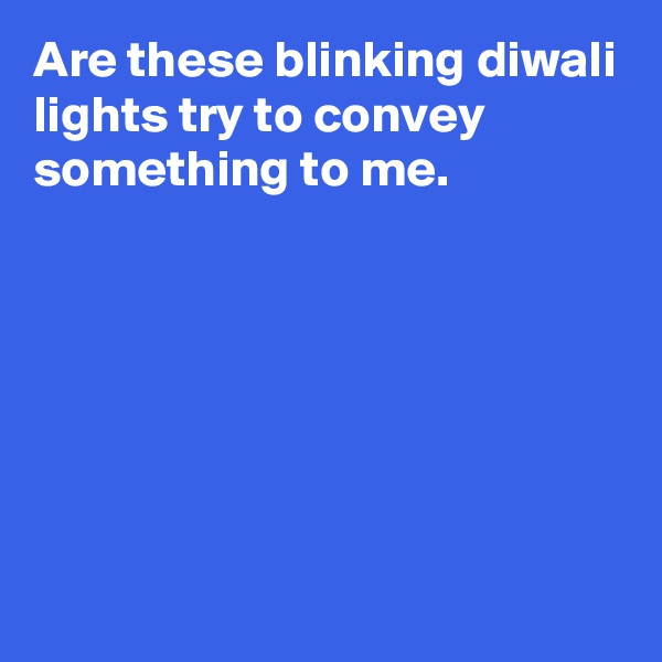 Are these blinking diwali lights try to convey something to me.