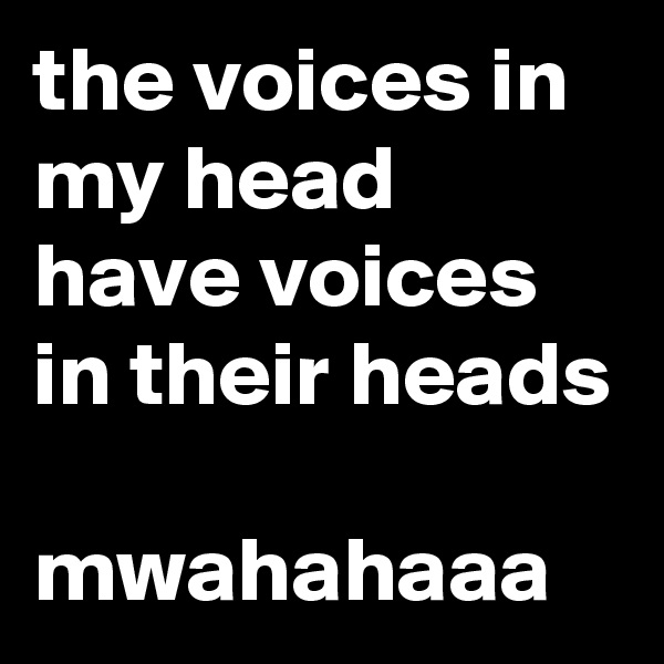 the voices in my head have voices in their heads  mwahahaaa