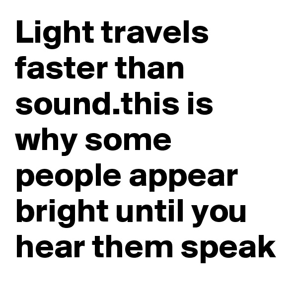 Light travels faster than sound.this is why some people appear bright until you hear them speak