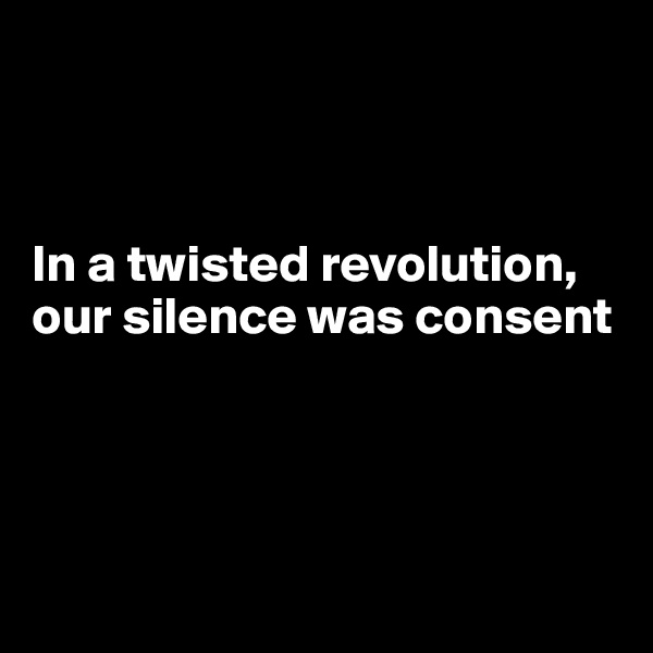 In a twisted revolution, our silence was consent