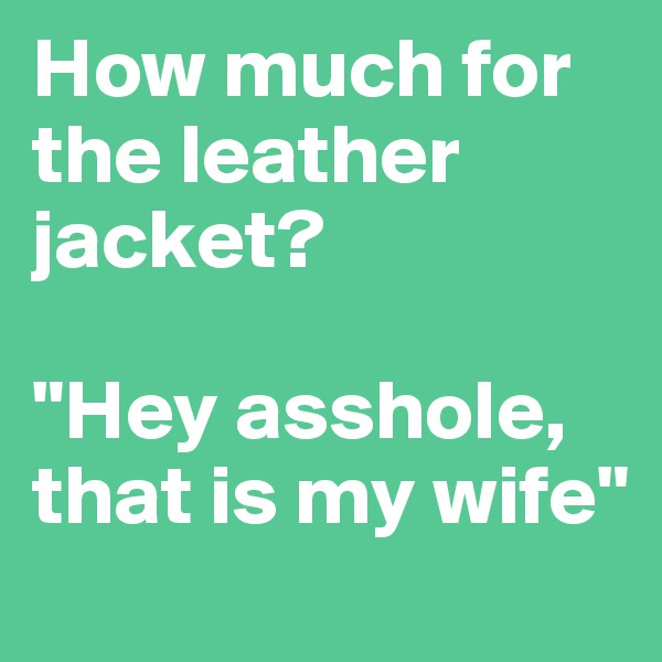 "How much for the leather jacket?  ""Hey asshole, that is my wife"""